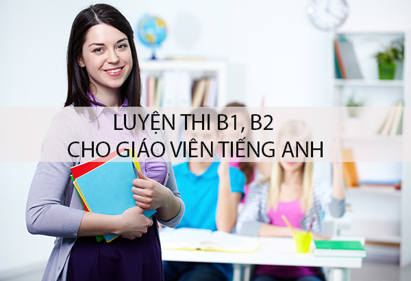 Luyện thi Chứng chỉ tiếng Anh B1 B2 cho giáo viên tiếng Anh tại Hà Nội