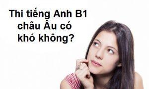 Thi tiếng Anh B1 Châu Âu ở đâu và có khó không ?